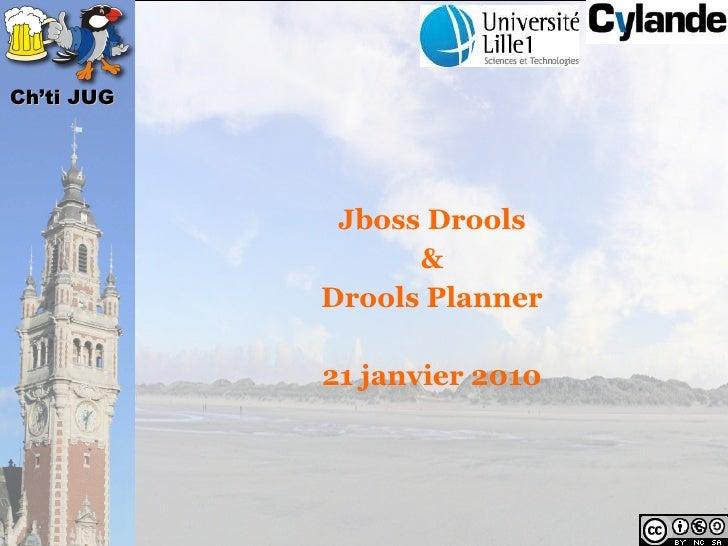 Ch'ti JUG                  Jboss Drools                   &             Drools Planner              21 janvier 2010