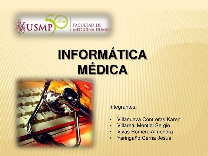 INFORMÁTICA   MÉDICA      Integrantes:      •   Villanueva Contreras Karen      •   Villareal Montiel Sergio      •   Viva...