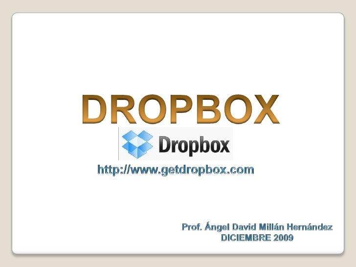 DROPBOX<br />http://www.getdropbox.com<br />Prof. Ángel David MillánHernández<br />DICIEMBRE 2009<br />