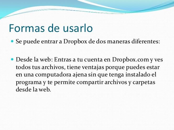 Formas de usarlo Se puede entrar a Dropbox de dos maneras diferentes: Desde la web: Entras a tu cuenta en Dropbox.com y ...