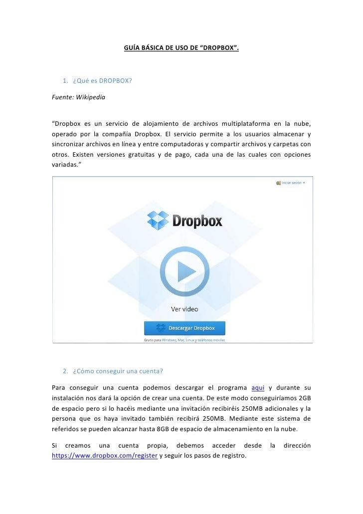 """GUÍA BÁSICA DE USO DE """"DROPBOX"""".   1. ¿Qué es DROPBOX?Fuente: Wikipedia""""Dropbox es un servicio de alojamiento de archivos ..."""