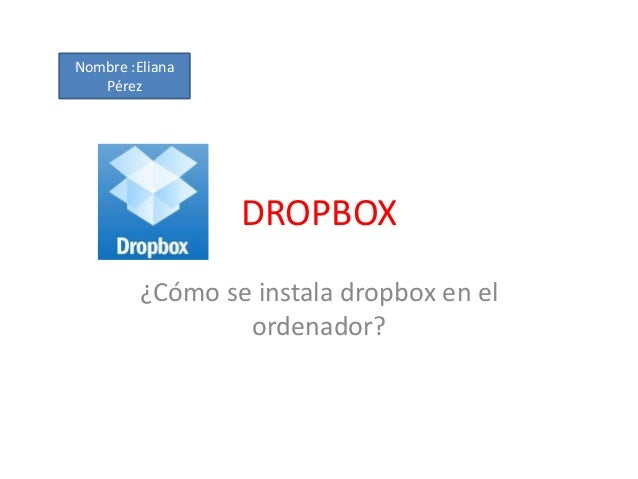Nombre :ElianaPérezDROPBOX¿Cómo se instala dropbox en elordenador?