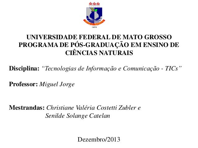 """UNIVERSIDADE FEDERAL DE MATO GROSSO PROGRAMA DE PÓS-GRADUAÇÃO EM ENSINO DE CIÊNCIAS NATURAIS Disciplina: """"Tecnologias de I..."""