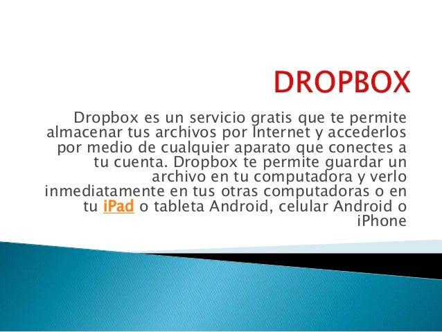 Dropbox es un servicio gratis que te permite  almacenar tus archivos por Internet y accederlos  por medio de cualquier apa...