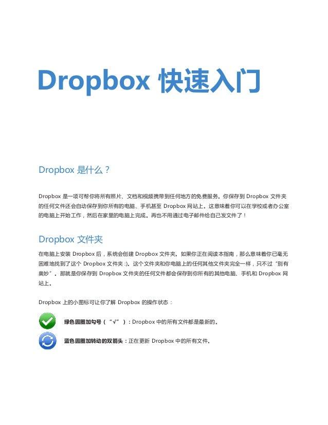 Dropbox 快速入门  Dropbox 是什么? Dropbox 是一项可帮你将所有照片、文档和视频携带到任何地方的免费服务。你保存到 Dropbox 文件夹 的任何文件还会自动保存到你所有的电脑、手机甚至 Dropbox 网站上。这意味着...