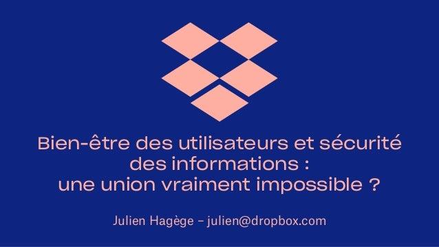 Bien-être des utilisateurs et sécurité des informations : une union vraiment impossible ? Julien Hagège – julien@dropbox.c...