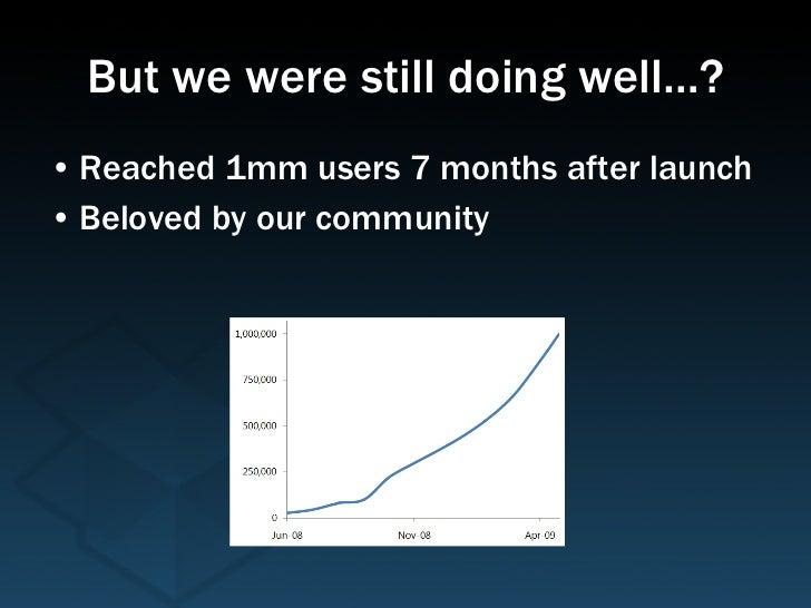 But we were still doing well…? <ul><li>Reached 1mm users 7 months after launch </li></ul><ul><li>Beloved by our community ...