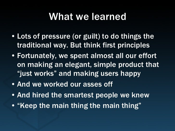 What we learned <ul><li>Lots of pressure (or guilt) to do things the traditional way. But think first principles </li></ul...