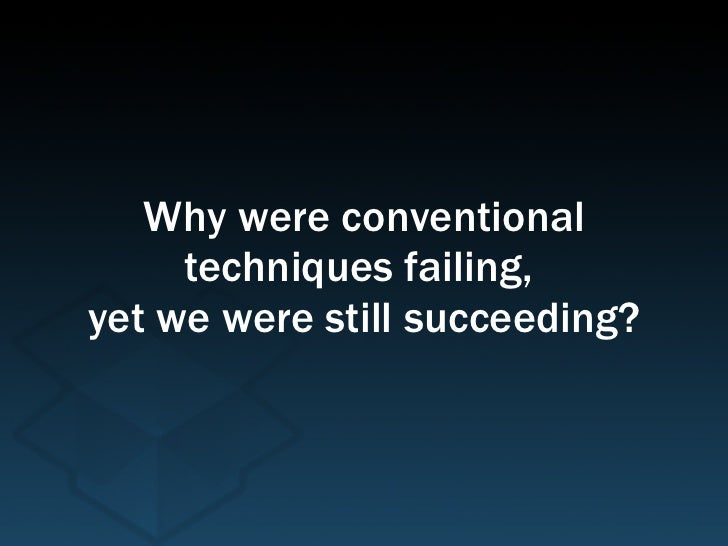 Why were conventional techniques failing,  yet we were still succeeding?
