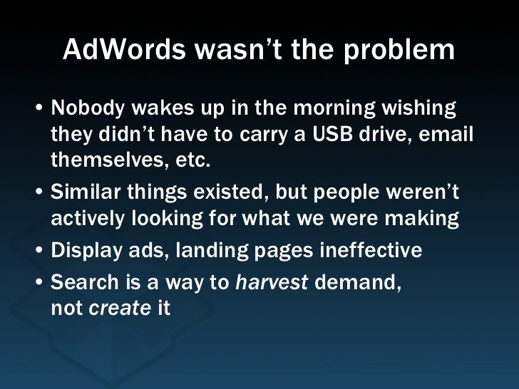 AdWords wasn't the problem <ul><li>Nobody wakes up in the morning wishing they didn't have to carry a USB drive, email the...