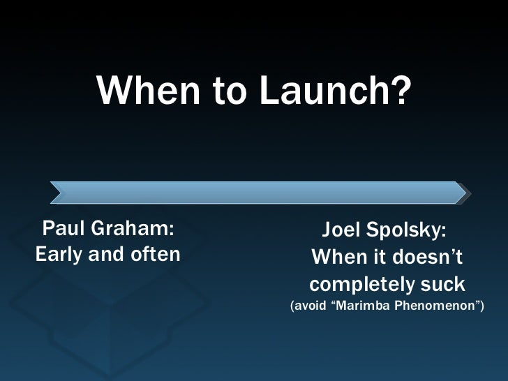 "Paul Graham: Early and often Joel Spolsky:  When it doesn't completely suck (avoid ""Marimba Phenomenon"") When to Launch?"