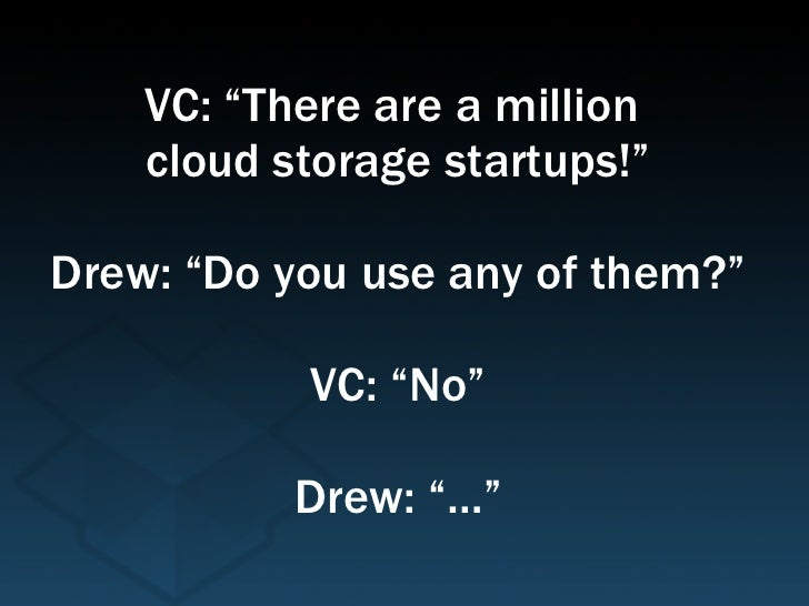 """VC: """"There are a million  cloud storage startups!"""" Drew: """"Do you use any of them?"""" VC: """"No"""" Drew: """"…"""""""