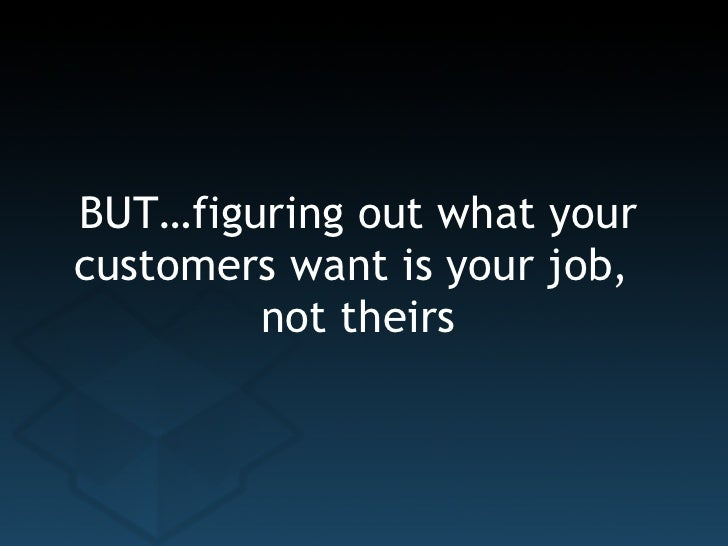 BUT…figuring out what your customers want is your job,  not theirs
