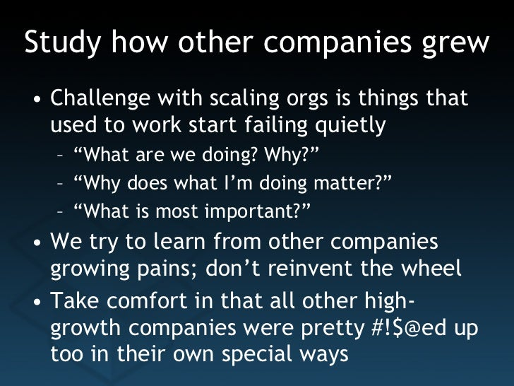 Study how other companies grew <ul><li>Challenge with scaling orgs is things that used to work start failing quietly </li>...