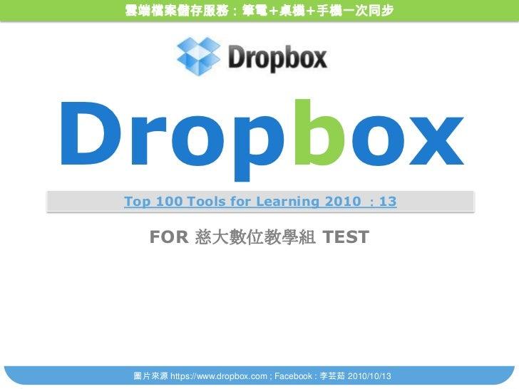 雲端檔案儲存服務:筆電+桌機+手機一次同步<br />Dropbox<br />Top 100 Tools for Learning 2010 :13<br />FOR 慈大數位教學組 TEST<br />圖片來源 https://www.dr...