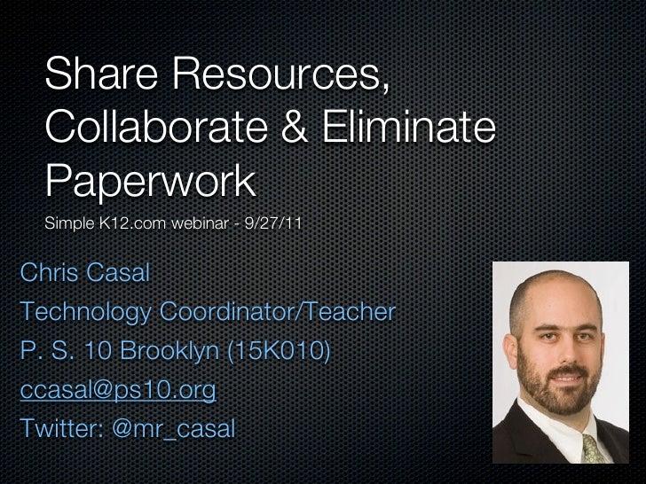 Share Resources, Collaborate & Eliminate Paperwork Simple K12.com webinar - 9/27/11Chris CasalTechnology Coordinator/Teach...