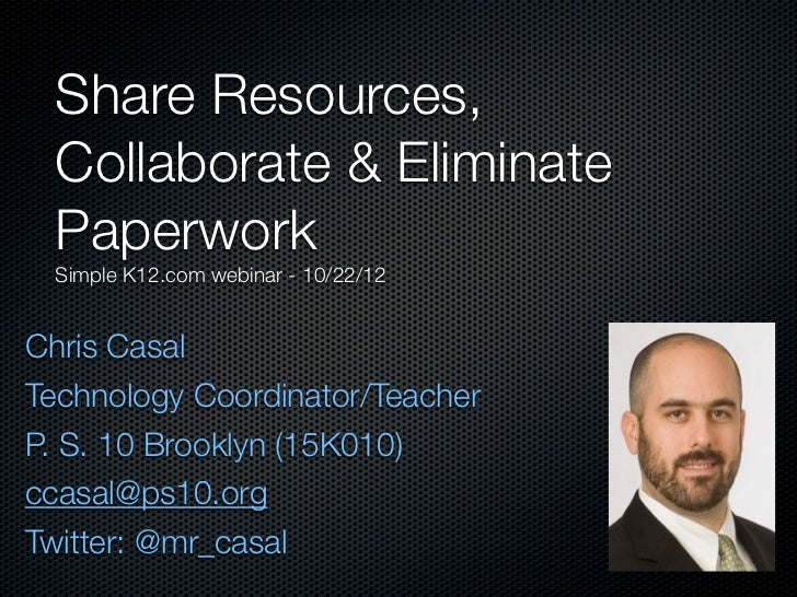 Share Resources, Collaborate & Eliminate Paperwork Simple K12.com webinar - 10/22/12Chris CasalTechnology Coordinator/Teac...