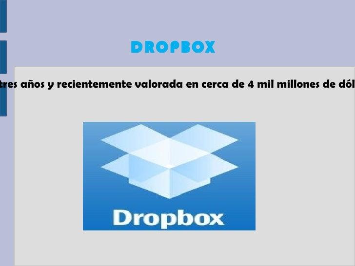 DROPBOXtres años y recientemente valorada en cerca de 4 mil millones de dól
