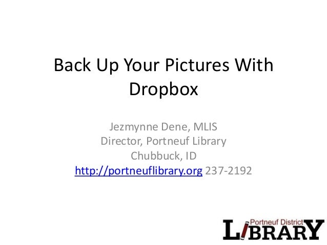 Back Up Your Pictures With Dropbox Jezmynne Dene, MLIS Director, Portneuf Library Chubbuck, ID http://portneuflibrary.org ...