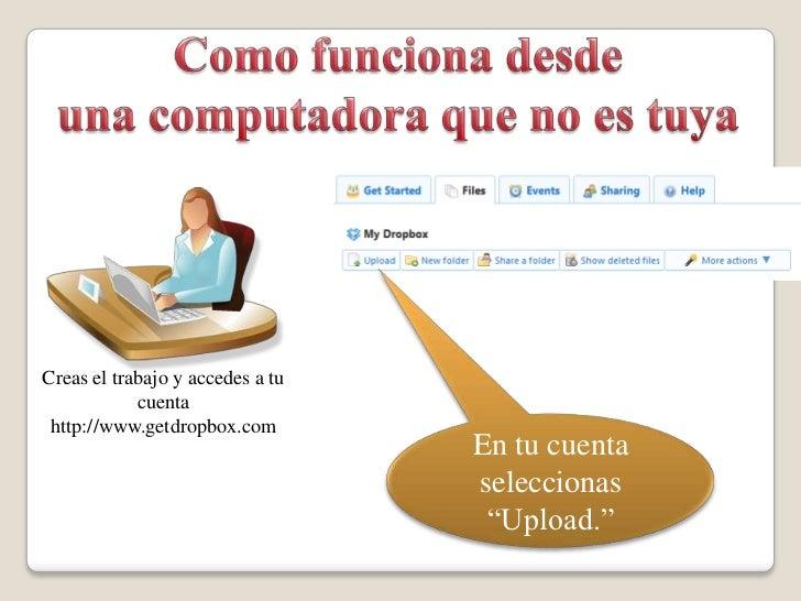 Como funcionadesde<br />una computadora que no es tuya<br />Creas el trabajo y accedes a tu cuenta<br />http://www.getdrop...