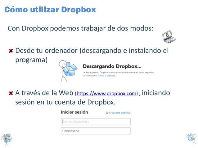 Con Dropbox podemos trabajar de dos modos:Desde tu ordenador (descargando e instalando elprograma)A través de la Web (http...