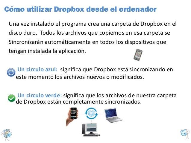 Una vez instalado el programa crea una carpeta de Dropbox en eldisco duro. Todos los archivos que copiemos en esa carpeta ...