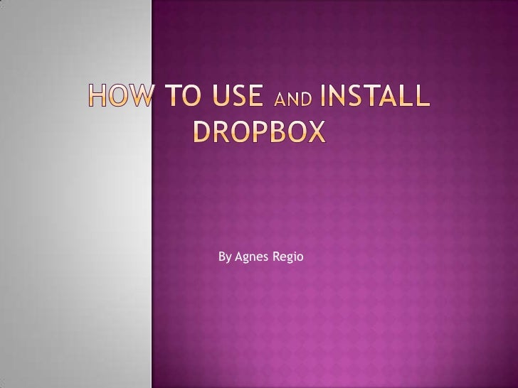 How to use and installDropbox<br />By Agnes Regio<br />