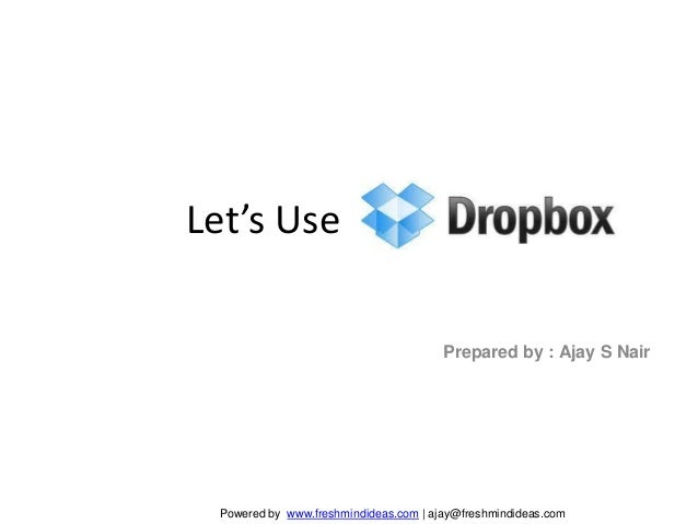 Let's Use Dropbox!                                       Prepared by : Ajay S Nair Powered by www.freshmindideas.com | aja...