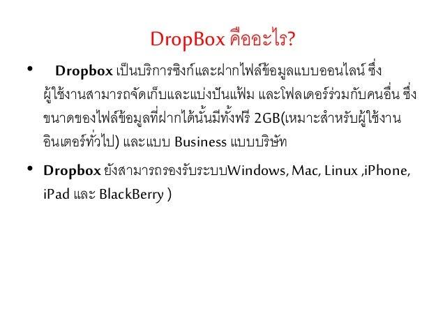 DropBoxคืออะไร? • Dropbox เป็นบริการซิงก์และฝากไฟล์ข้อมูลแบบออนไลน์ ซึ่ง ผู้ใช้งานสามารถจัดเก็บและแบ่งปันแฟ้ ม และโฟลเดอร์...