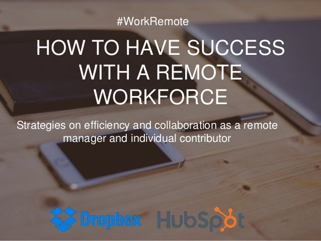 HOW TO HAVE SUCCESS WITH A REMOTE WORKFORCE Strategies on efficiency and collaboration as a remote manager and individual ...
