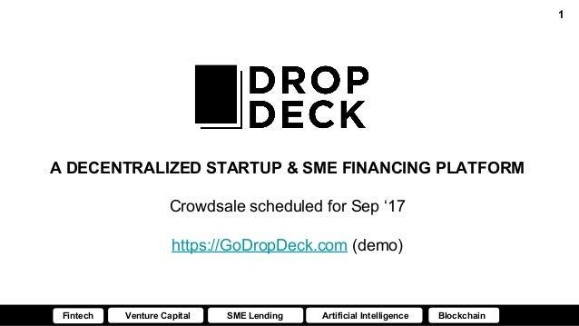A DECENTRALIZED STARTUP & SME FINANCING PLATFORM Crowdsale scheduled for Sep '17 https://GoDropDeck.com (demo) 1 Fintech V...