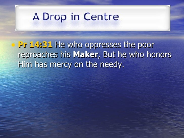 <ul><li>Pr 14:31  He who oppresses the poor reproaches his  Maker , But he who honors Him has mercy on the needy.  </li></ul>