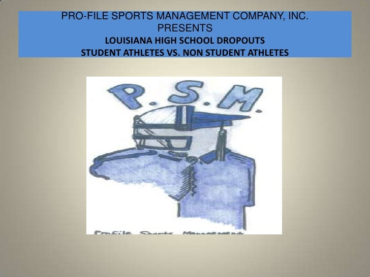 PRO-FILE SPORTS MANAGEMENT COMPANY, INC.PRESENTSLOUISIANA HIGH SCHOOL DROPOUTSSTUDENT ATHLETES VS. NON STUDENT ATHLETES<br />