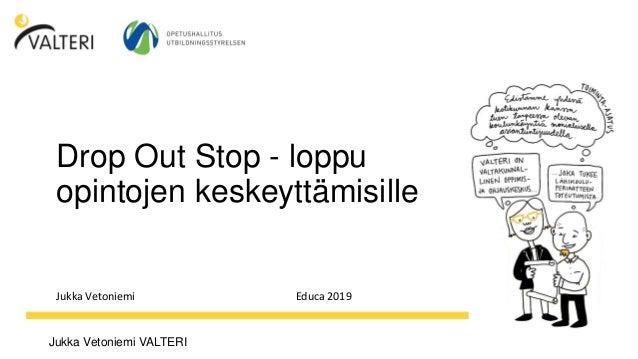 Jukka Vetoniemi VALTERI Drop Out Stop - loppu opintojen keskeyttämisille Jukka Vetoniemi Educa 2019