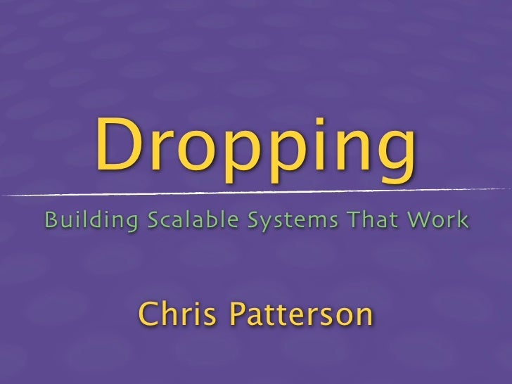 Dropping Building Scalable Systems That Work           Chris Patterson