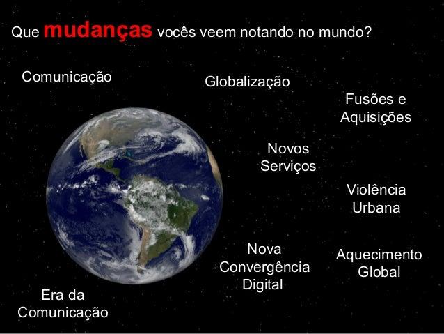 Que mudançasmudanças vocês veem notando no mundo? Comunicação Globalização Fusões e Aquisições Novos Serviços Violência Ur...