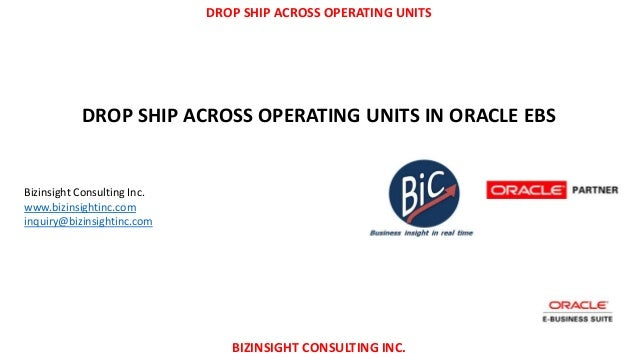 DROP SHIP ACROSS OPERATING UNITS BIZINSIGHT CONSULTING INC. DROP SHIP ACROSS OPERATING UNITS IN ORACLE EBS Bizinsight Cons...