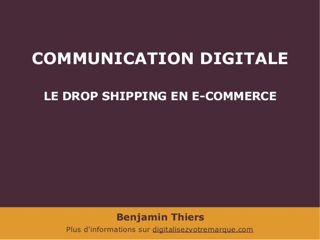 COMMUNICATION DIGITALE LE DROP SHIPPING EN E-COMMERCE  Benjamin Thiers Plus d'informations sur digitalisezvotremarque.com