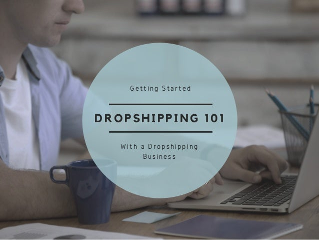 DROPSHIPPING 101 Getting Started With a Dropshipping Business