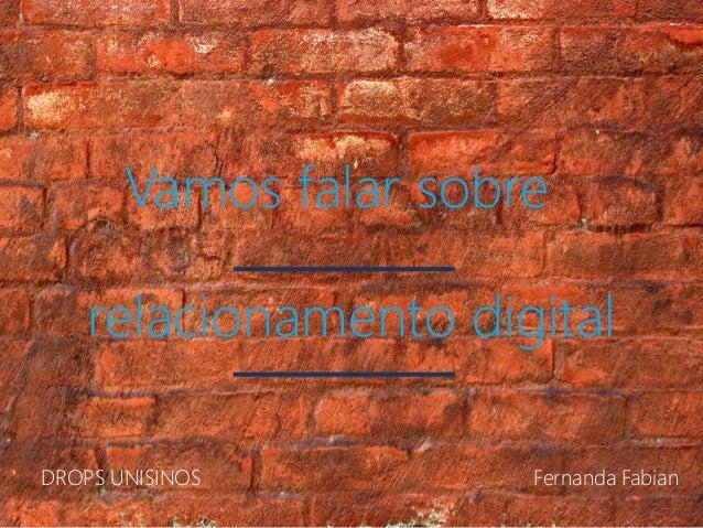 Vamos falar sobre relacionamento digital DROPS UNISINOS Fernanda Fabian