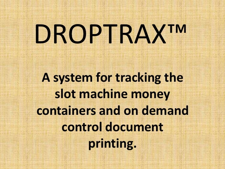DROPTRAX™ A system for tracking the   slot machine moneycontainers and on demand     control document         printing.