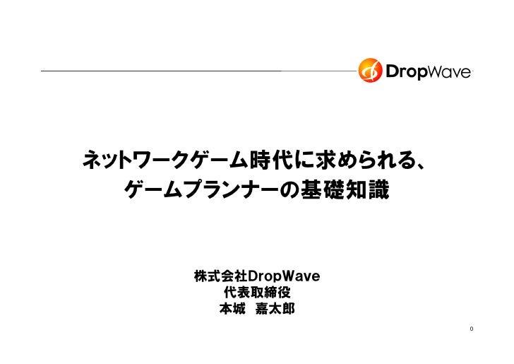 ネットワークゲーム時代に求められる、  ゲームプランナーの基礎知識     株式会社DropWave        代表取締役       本城 嘉太郎                     0