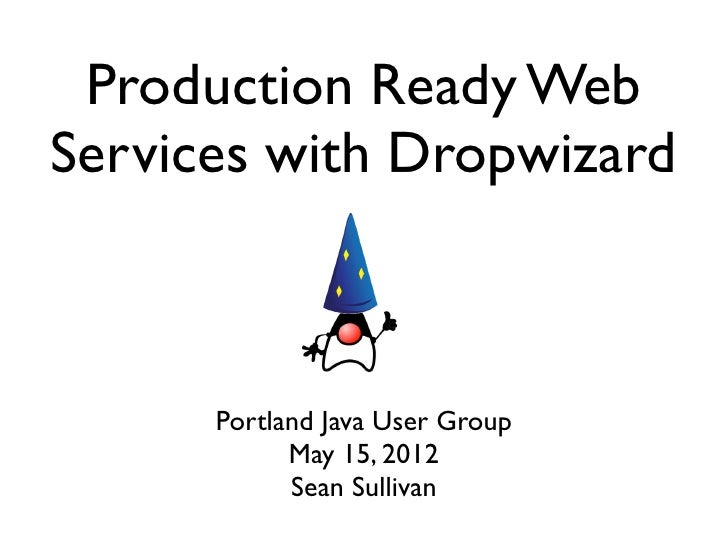 Production Ready WebServices with Dropwizard      Portland Java User Group            May 15, 2012            Sean Sullivan