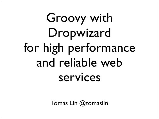Groovy with Dropwizard  for high performance and reliable web services Tomas Lin @tomaslin