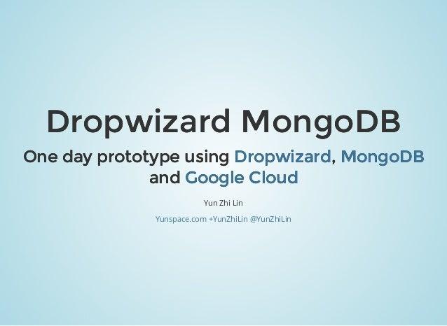 Dropwizard MongoDBDropwizard MongoDB One day prototype usingOne day prototype using ,, andand Yun Zhi Lin DropwizardDropwi...