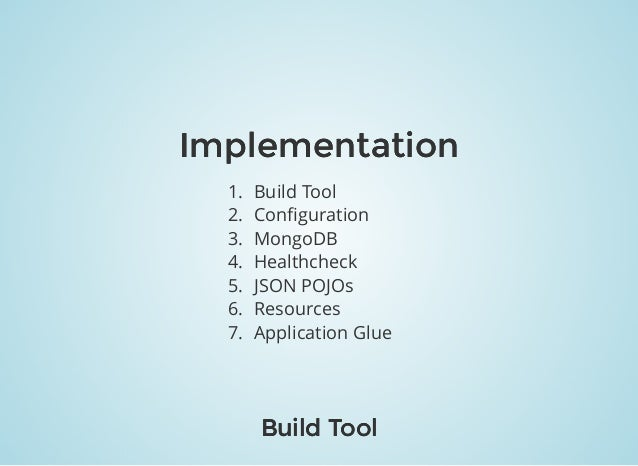 ImplementationImplementation 1. Build Tool 2. Configuration 3. MongoDB 4. Healthcheck 5. JSON POJOs 6. Resources 7. Applica...