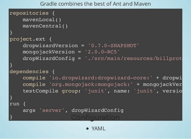 Gradle combines the best of Ant and Maven repositories { mavenLocal() mavenCentral() } project.ext { dropwizardVersion = '...