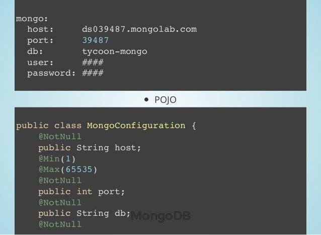 POJO mongo: host: ds039487.mongolab.com port: 39487 db: tycoon-mongo user: #### password: #### public class MongoConfigura...