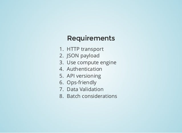 RequirementsRequirements 1. HTTP transport 2. JSON payload 3. Use compute engine 4. Authentication 5. API versioning 6. Op...