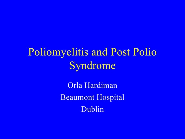 Poliomyelitis and Post Polio Syndrome Orla Hardiman Beaumont Hospital Dublin